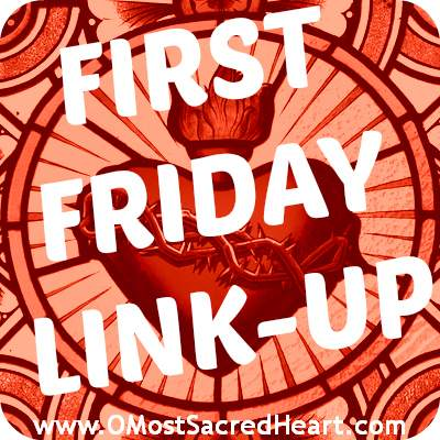 First Friday Linkup (OMostSacredHeart.com)